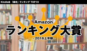 Amazonランキング大賞 2016年上半期発表!Kindle本「総合」部門 10作品